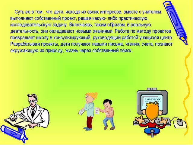 Суть ее в том , что дети, исходя из своих интересов, вместе с учителем выпол...