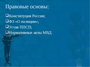 Правовые основы: Конституция России; ФЗ «О полиции»; Устав ППСП; Нормативные