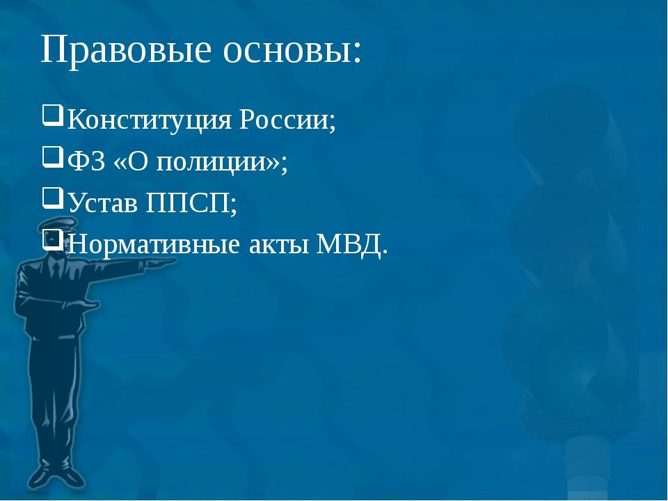 Правовые основы: Конституция России; ФЗ «О полиции»; Устав ППСП; Нормативные...