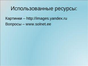 Использованные ресурсы: Картинки – http://images.yandex.ru Вопросы – www.soln