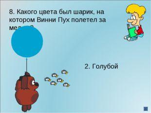 8. Какого цвета был шарик, на котором Винни Пух полетел за медом? 2. Го