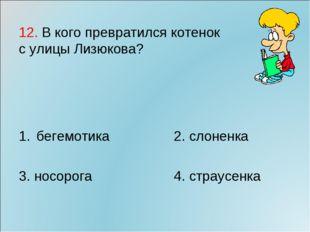 12. В кого превратился котенок с улицы Лизюкова? бегемотика2. слоненка 3.