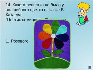 """14. Какого лепестка не было у волшебного цветка в сказке В. Катаева """"Цветик-с"""