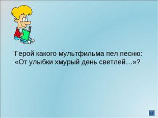 Герой какого мультфильма пел песню: «От улыбки хмурый день светлей…»?