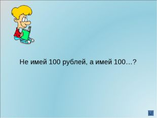 Не имей 100 рублей, а имей 100…?