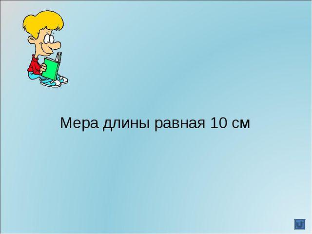 Мера длины равная 10 см
