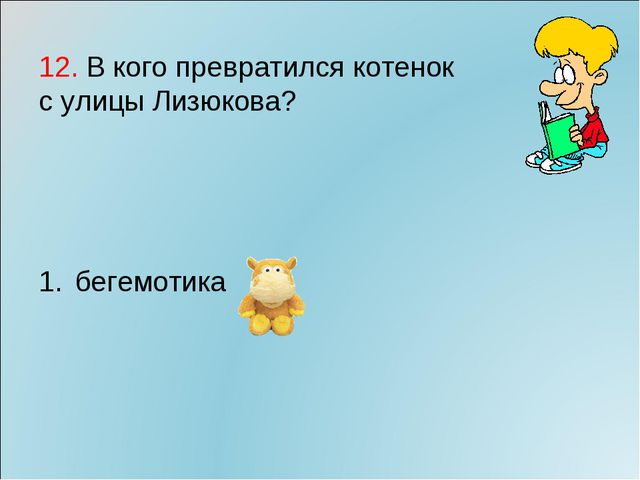 12. В кого превратился котенок с улицы Лизюкова? бегемотика