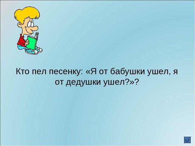 Кто пел песенку: «Я от бабушки ушел, я от дедушки ушел?»?