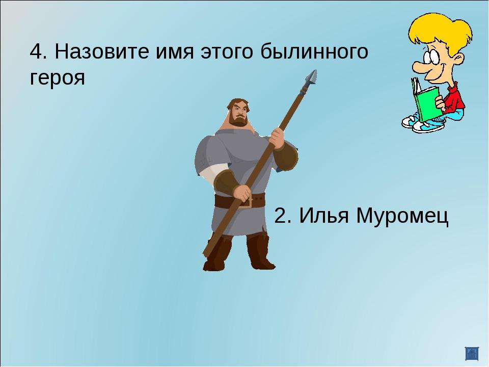 4. Назовите имя этого былинного героя 2. Илья Муромец