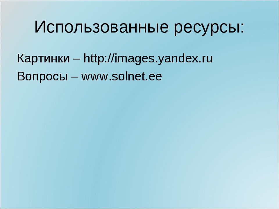 Использованные ресурсы: Картинки – http://images.yandex.ru Вопросы – www.soln...