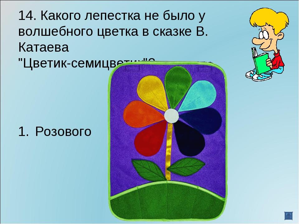 """14. Какого лепестка не было у волшебного цветка в сказке В. Катаева """"Цветик-с..."""