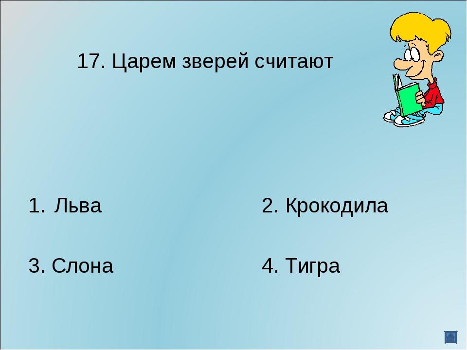 17. Царем зверей считают Льва2. Крокодила 3. Слона4. Тигра