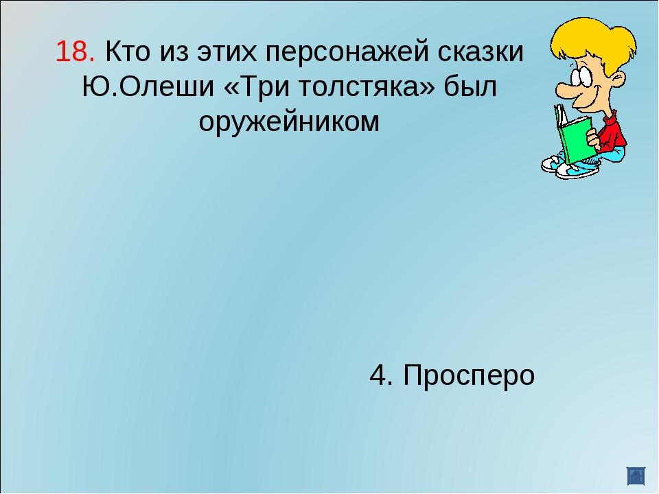 18. Кто из этих персонажей сказки Ю.Олеши «Три толстяка» был оружейником...