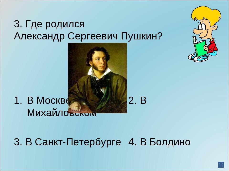 3. Где родился Александр Сергеевич Пушкин? В Москве2. В Михайловском 3. В...