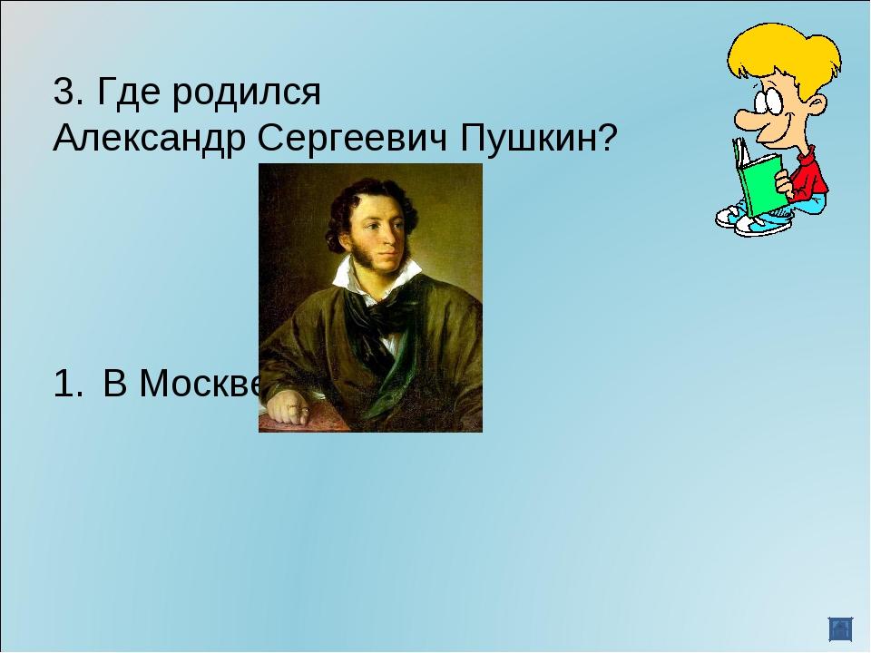 3. Где родился Александр Сергеевич Пушкин? В Москве