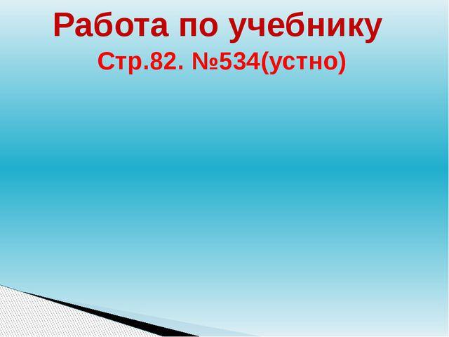 Работа по учебнику Стр.82. №534(устно)