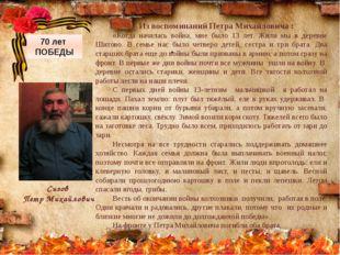 . Из воспоминаний Петра Михайловича : «Когда началась война, мне было 13