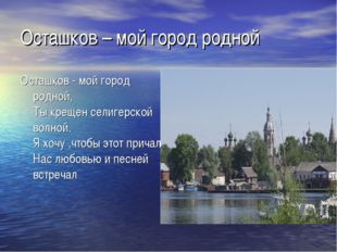 Осташков – мой город родной Осташков - мой город родной, Ты крещен селигерско
