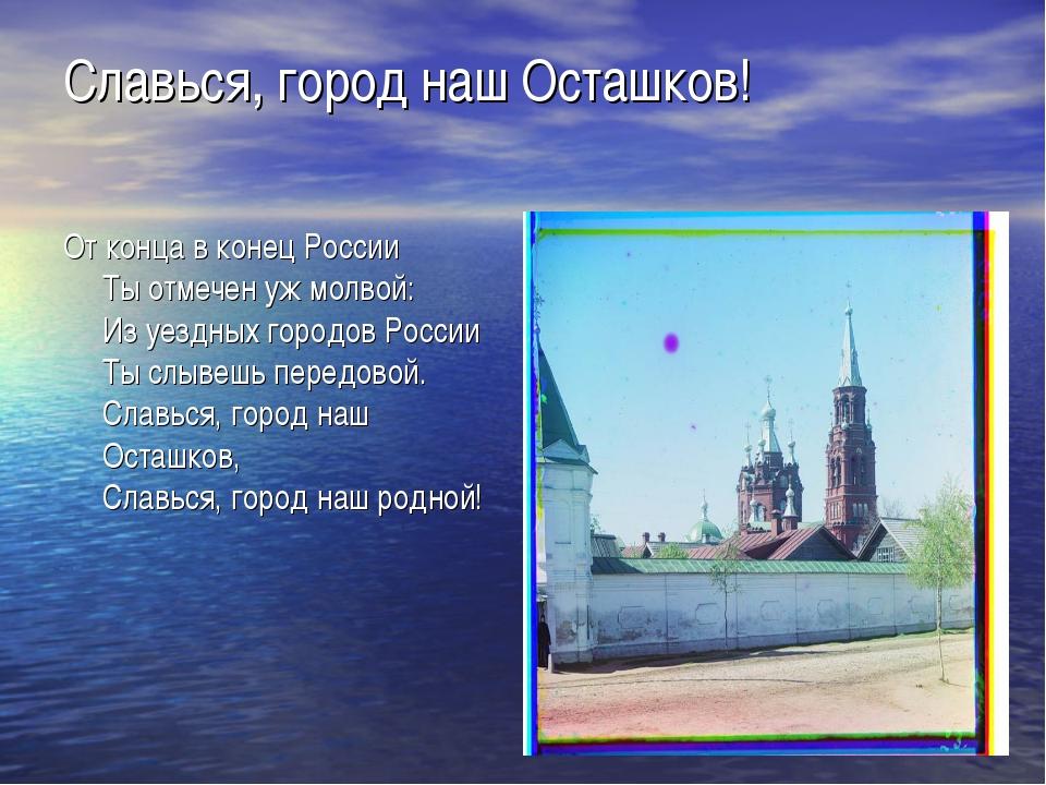 Славься, город наш Осташков! От конца в конец России Ты отмечен уж молвой: Из...