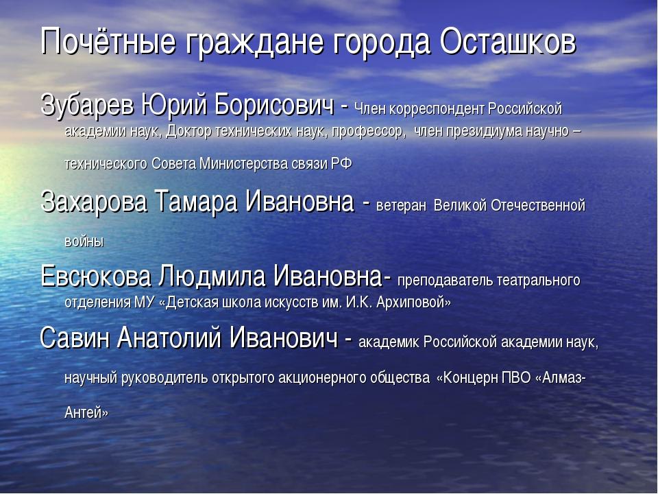 Почётные граждане города Осташков ЗубаревЮрий Борисович - Член корреспондент...