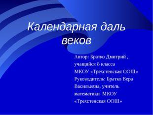 Календарная даль веков Автор: Братко Дмитрий , учащийся 8 класса МКОУ «Трехст