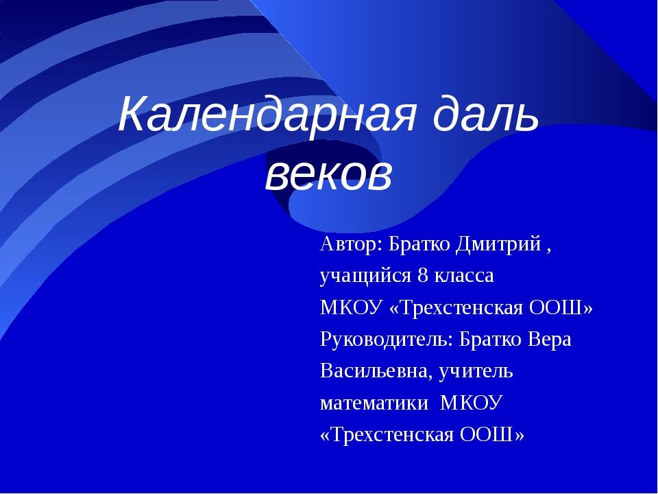 Календарная даль веков Автор: Братко Дмитрий , учащийся 8 класса МКОУ «Трехст...