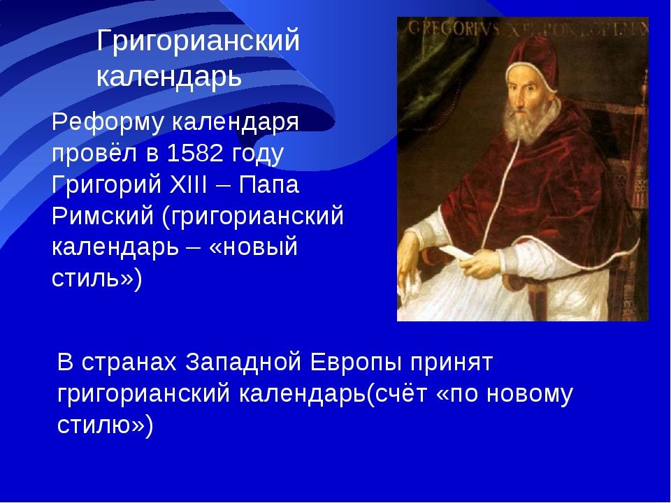 Григорианский календарь Реформу календаря провёл в 1582 году Григорий XIII –...