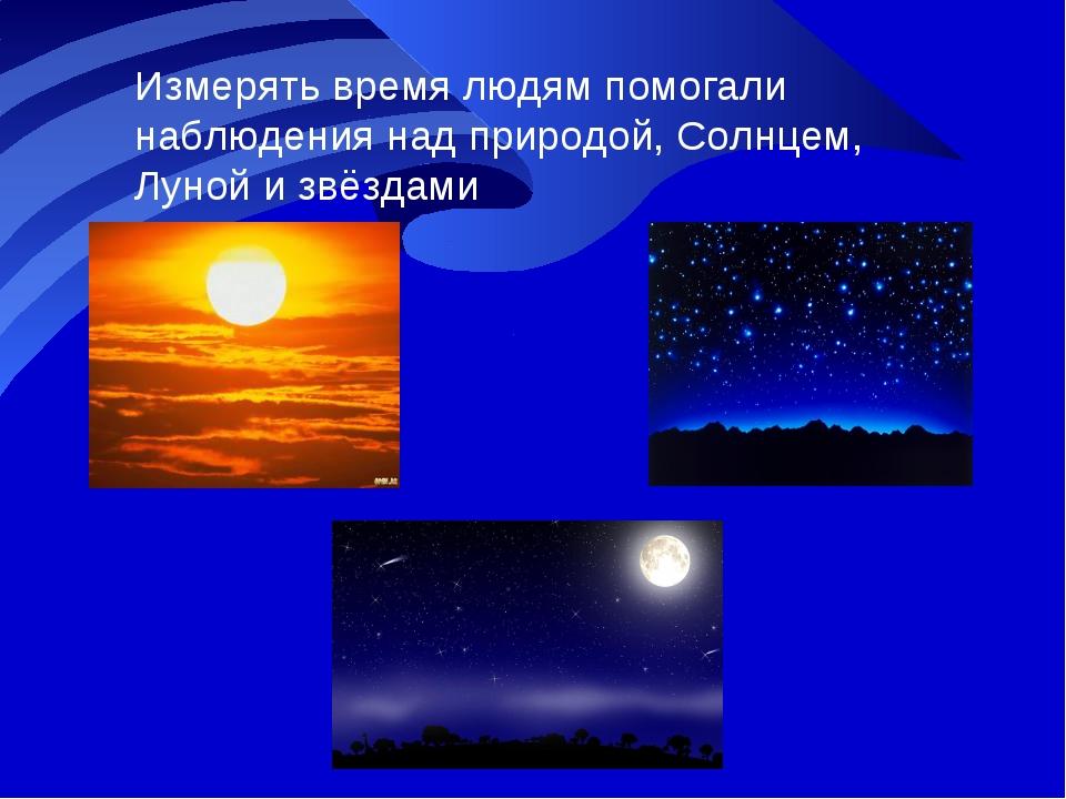 Измерять время людям помогали наблюдения над природой, Солнцем, Луной и звёзд...