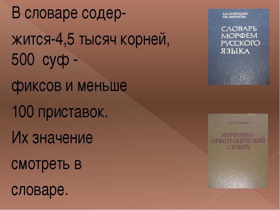 В словаре содер- жится-4,5 тысяч корней, 500 суф - фиксов и меньше 100 приста...