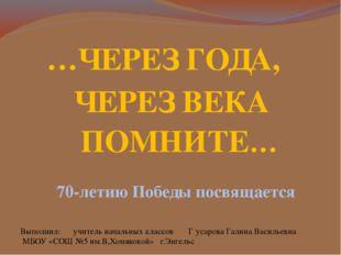 …ЧЕРЕЗ ГОДА, 70-летию Победы посвящается ЧЕРЕЗ ВЕКА ПОМНИТЕ… Выполнил: учител