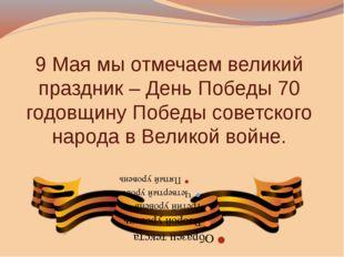 9 Мая мы отмечаем великий праздник – День Победы 70 годовщину Победы советско