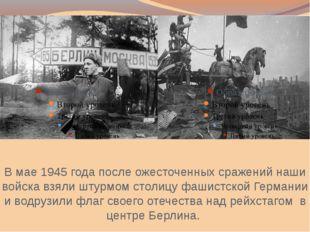 В мае 1945 года после ожесточенных сражений наши войска взяли штурмом столицу