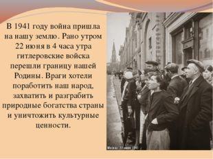 В 1941 году война пришла на нашу землю. Рано утром 22 июня в 4 часа утра гитл