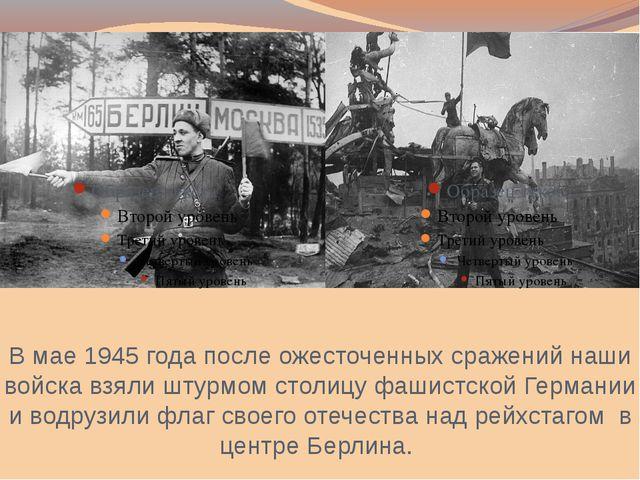 В мае 1945 года после ожесточенных сражений наши войска взяли штурмом столицу...