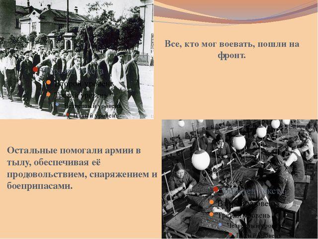 Все, кто мог воевать, пошли на фронт. Остальные помогали армии в тылу, обеспе...