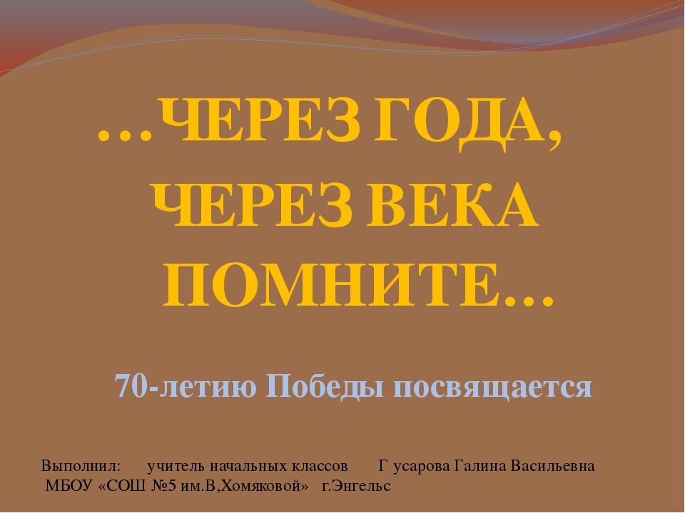 …ЧЕРЕЗ ГОДА, 70-летию Победы посвящается ЧЕРЕЗ ВЕКА ПОМНИТЕ… Выполнил: учител...