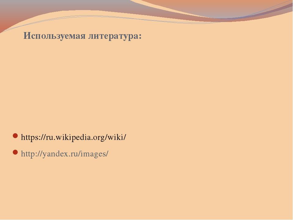 Используемая литература: https://ru.wikipedia.org/wiki/ http://yandex.ru/imag...