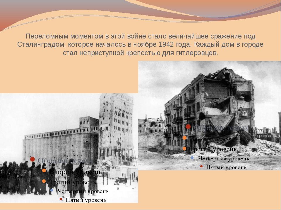 Переломным моментом в этой войне стало величайшее сражение под Сталинградом,...