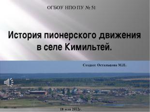 История пионерского движения в селе Кимильтей. ОГБОУ НПО ПУ № 51 18 мая 2012г
