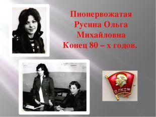 Пионервожатая Русина Ольга Михайловна Конец 80 – х годов.