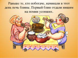 Раньше те, кто побогаче, начинали в этот день печь блины. Первый блин отдали