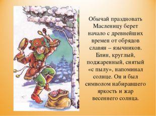Обычай праздновать Масленицу берет начало с древнейших времен от обрядов слав