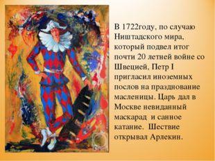 В 1722году, по случаю Ништадского мира, который подвел итог почти 20 летней в