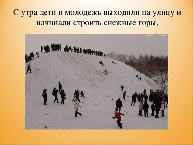 С утра дети и молодежь выходили на улицу и начинали строить снежные горы,