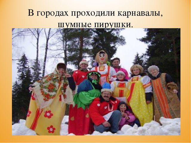 В городах проходили карнавалы, шумные пирушки.