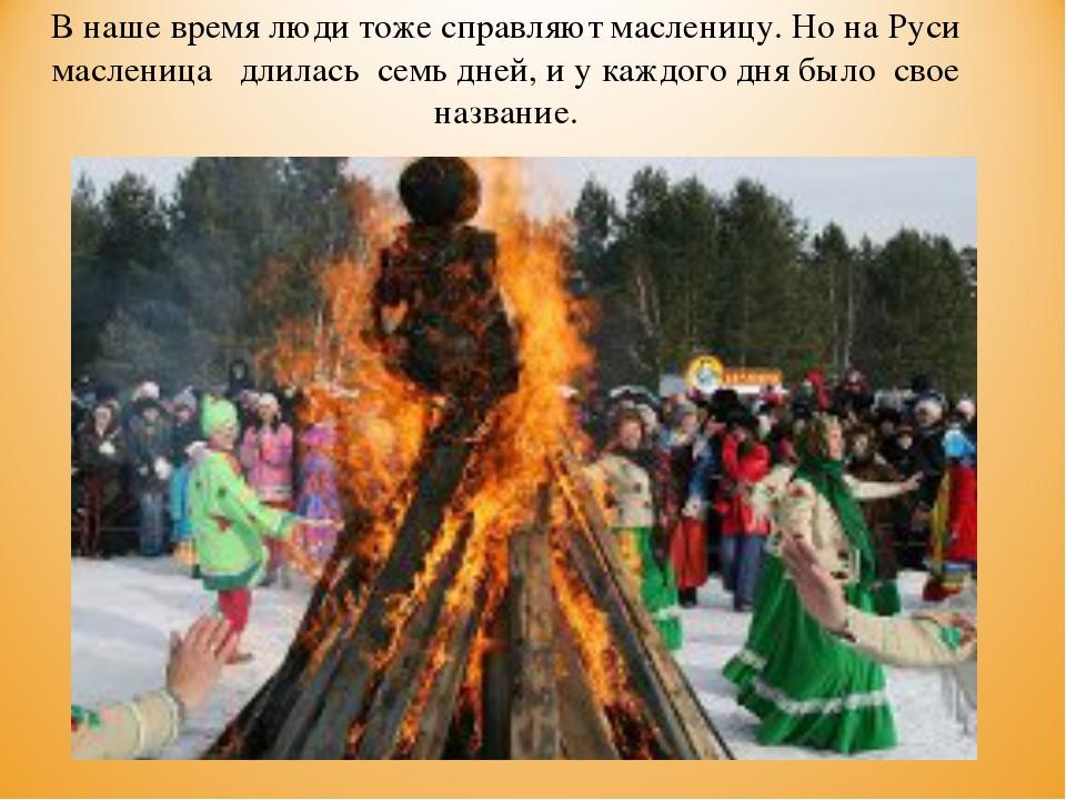 В наше время люди тоже справляют масленицу. Но на Руси масленица длилась семь...