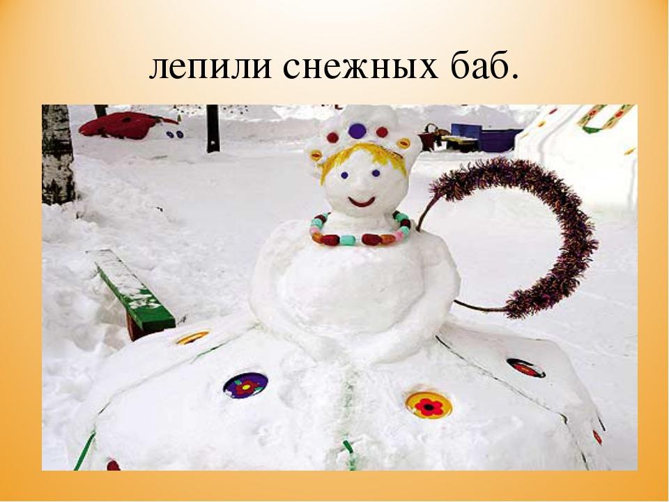 лепили снежных баб.