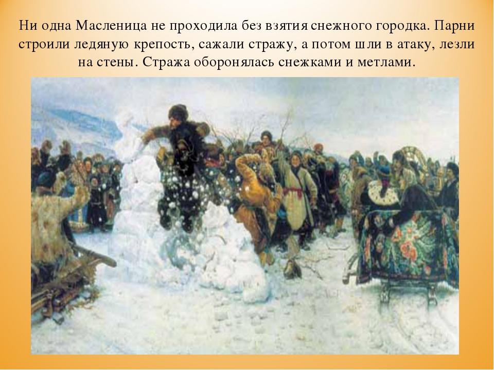 Ни одна Масленица не проходила без взятия снежного городка. Парни строили лед...