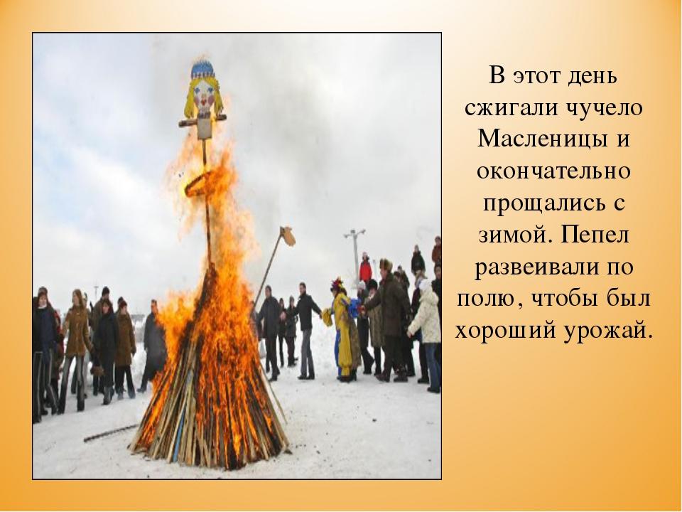 В этот день сжигали чучело Масленицы и окончательно прощались с зимой. Пепел...