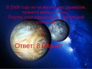 Ответ: 8 планет В 2006 году из-за маленьких размеров, планета меньше луны, П